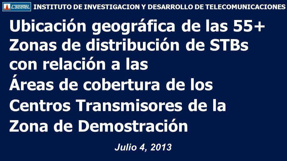 INSTITUTO DE INVESTIGACION Y DESARROLLO DE TELECOMUNICACIONES Ubicación geográfica de las 55+ Zonas de distribución de STBs con relación a las Áreas de cobertura de los Centros Transmisores de la Zona de Demostración Julio 4, 2013