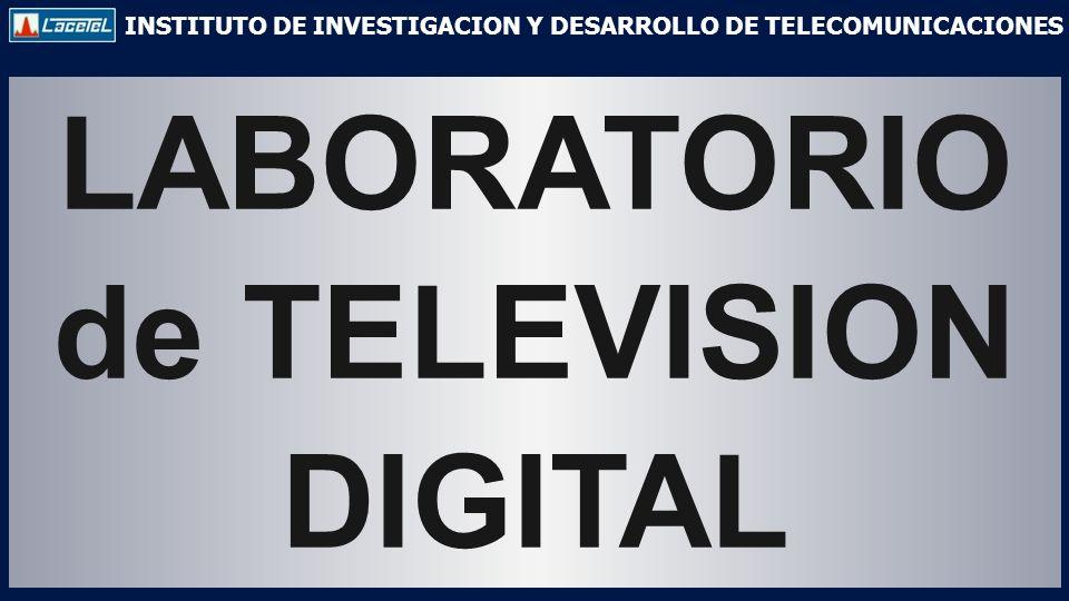 INSTITUTO DE INVESTIGACION Y DESARROLLO DE TELECOMUNICACIONES LABORATORIO de TELEVISION DIGITAL
