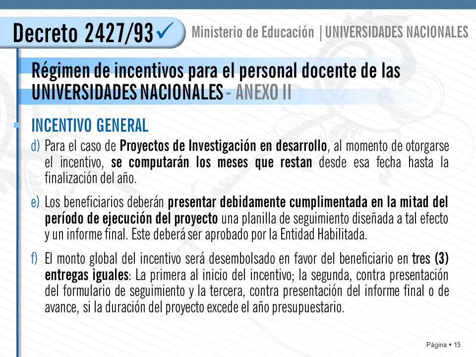 Página 15 Régimen de incentivos para el personal docente de las UNIVERSIDADES NACIONALES - ANEXO II Decreto 2427/93 Ministerio de Educación |UNIVERSIDADES NACIONALES d)Para el caso de Proyectos de Investigación en desarrollo, al momento de otorgarse el incentivo, se computarán los meses que restan desde esa fecha hasta la finalización del año.
