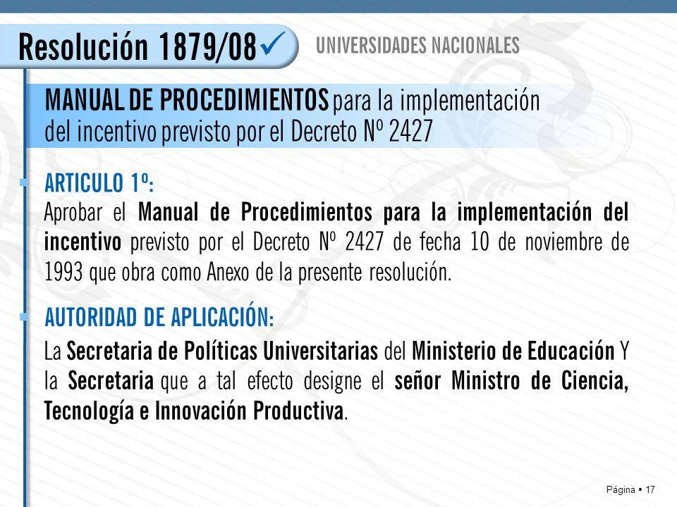 Página 17 Resolución 1879/08 MANUAL DE PROCEDIMIENTOS para la implementación del incentivo previsto por el Decreto Nº 2427 UNIVERSIDADES NACIONALES Aprobar el Manual de Procedimientos para la implementación del incentivo previsto por el Decreto Nº 2427 de fecha 10 de noviembre de 1993 que obra como Anexo de la presente resolución.