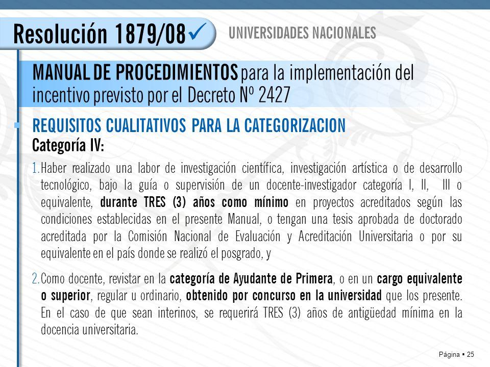 Página 25 Resolución 1879/08 MANUAL DE PROCEDIMIENTOS para la implementación del incentivo previsto por el Decreto Nº 2427 UNIVERSIDADES NACIONALES REQUISITOS CUALITATIVOS PARA LA CATEGORIZACION Categoría IV: 1.Haber realizado una labor de investigación científica, investigación artística o de desarrollo tecnológico, bajo la guía o supervisión de un docente-investigador categoría I, II, III o equivalente, durante TRES (3) años como mínimo en proyectos acreditados según las condiciones establecidas en el presente Manual, o tengan una tesis aprobada de doctorado acreditada por la Comisión Nacional de Evaluación y Acreditación Universitaria o por su equivalente en el país donde se realizó el posgrado, y 2.Como docente, revistar en la categoría de Ayudante de Primera, o en un cargo equivalente o superior, regular u ordinario, obtenido por concurso en la universidad que los presente.