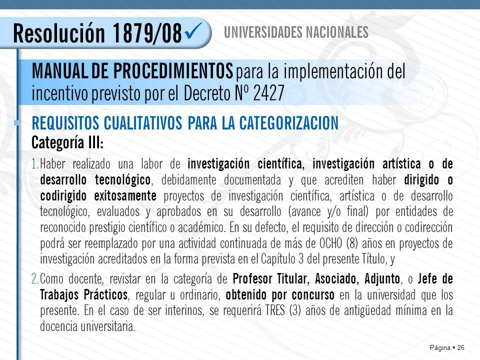 Página 26 Resolución 1879/08 MANUAL DE PROCEDIMIENTOS para la implementación del incentivo previsto por el Decreto Nº 2427 UNIVERSIDADES NACIONALES REQUISITOS CUALITATIVOS PARA LA CATEGORIZACION Categoría III: 1.Haber realizado una labor de investigación científica, investigación artística o de desarrollo tecnológico, debidamente documentada y que acrediten haber dirigido o codirigido exitosamente proyectos de investigación científica, artística o de desarrollo tecnológico, evaluados y aprobados en su desarrollo (avance y/o final) por entidades de reconocido prestigio científico o académico.