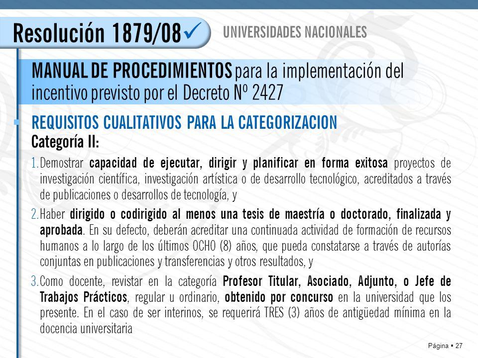 Página 27 Resolución 1879/08 MANUAL DE PROCEDIMIENTOS para la implementación del incentivo previsto por el Decreto Nº 2427 UNIVERSIDADES NACIONALES REQUISITOS CUALITATIVOS PARA LA CATEGORIZACION Categoría II: 1.Demostrar capacidad de ejecutar, dirigir y planificar en forma exitosa proyectos de investigación científica, investigación artística o de desarrollo tecnológico, acreditados a través de publicaciones o desarrollos de tecnología, y 2.Haber dirigido o codirigido al menos una tesis de maestría o doctorado, finalizada y aprobada.
