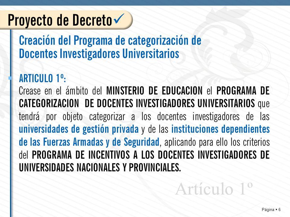 Página 6 Creación del Programa de categorización de Docentes Investigadores Universitarios Crease en el ámbito del MINSTERIO DE EDUCACION el PROGRAMA DE CATEGORIZACION DE DOCENTES INVESTIGADORES UNIVERSITARIOS que tendrá por objeto categorizar a los docentes investigadores de las universidades de gestión privada y de las instituciones dependientes de las Fuerzas Armadas y de Seguridad, aplicando para ello los criterios del PROGRAMA DE INCENTIVOS A LOS DOCENTES INVESTIGADORES DE UNIVERSIDADES NACIONALES Y PROVINCIALES.