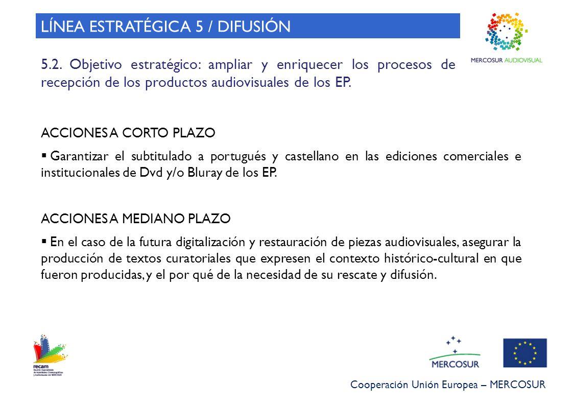 Cooperación Unión Europea – MERCOSUR LÍNEA ESTRATÉGICA 5 / DIFUSIÓN 5.2. Objetivo estratégico: ampliar y enriquecer los procesos de recepción de los p