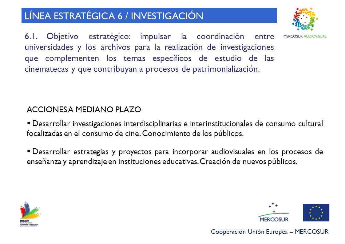 Cooperación Unión Europea – MERCOSUR LÍNEA ESTRATÉGICA 6 / INVESTIGACIÓN 6.1. Objetivo estratégico: impulsar la coordinación entre universidades y los