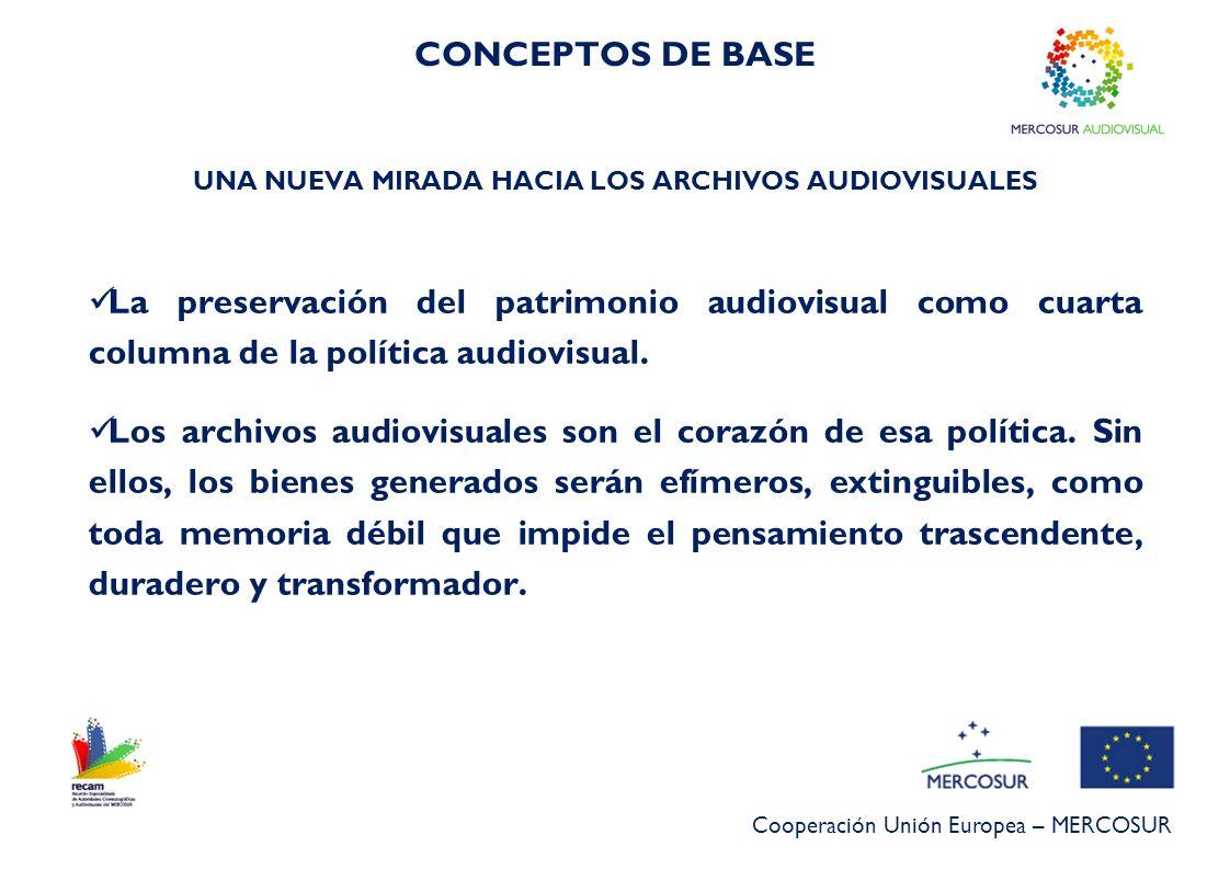 Cooperación Unión Europea – MERCOSUR UNA NUEVA MIRADA HACIA LOS ARCHIVOS AUDIOVISUALES La preservación del patrimonio audiovisual como cuarta columna