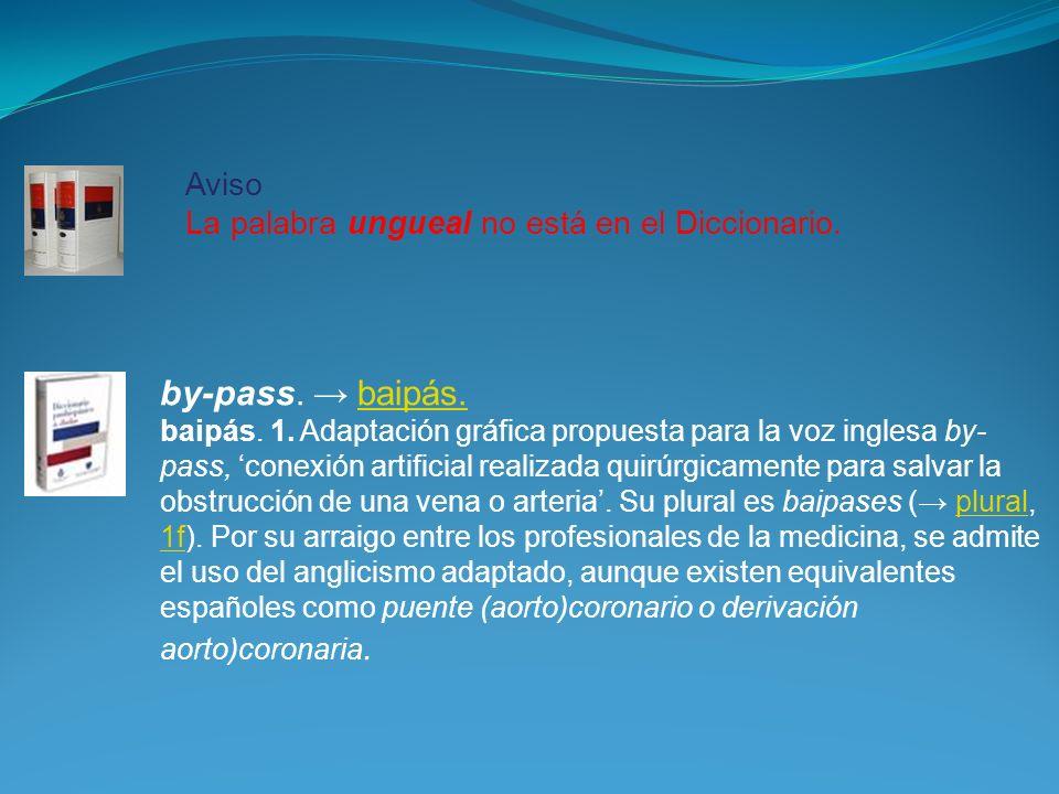 Aviso La palabra ungueal no está en el Diccionario. by-pass. baipás.baipás. baipás. 1. Adaptación gráfica propuesta para la voz inglesa by- pass, cone