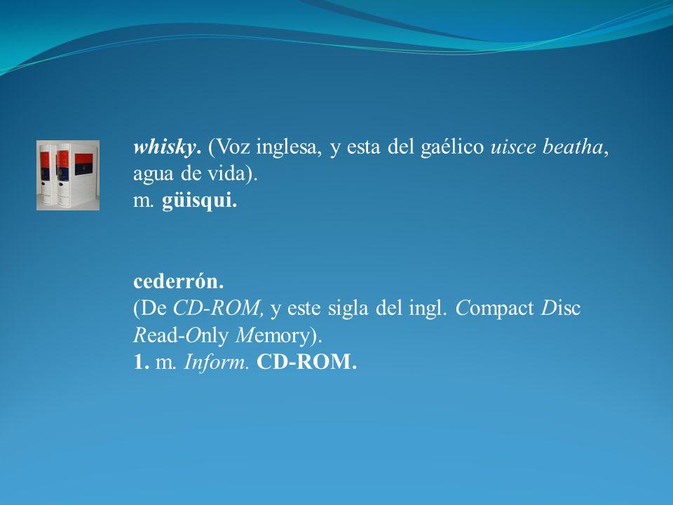 whisky. (Voz inglesa, y esta del gaélico uisce beatha, agua de vida). m. güisqui. cederrón. (De CD-ROM, y este sigla del ingl. Compact Disc Read-Only