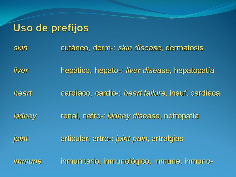 skin cutáneo, derm-: skin disease, dermatosis liverhepático, hepato-: liver disease, hepatopatía heart cardíaco, cardio-: heart failure, insuf. cardía