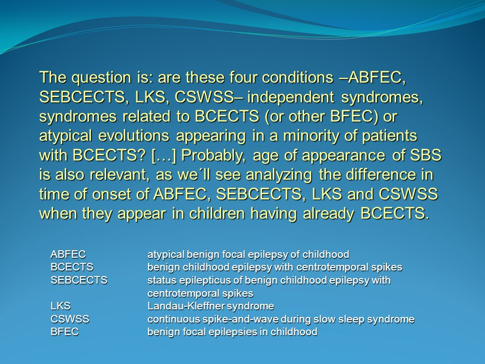 The question is: are these four conditions –ABFEC, SEBCECTS, LKS, CSWSS– independent syndromes, syndromes related to BCECTS (or other BFEC) or atypical evolutions appearing in a minority of patients with BCECTS.