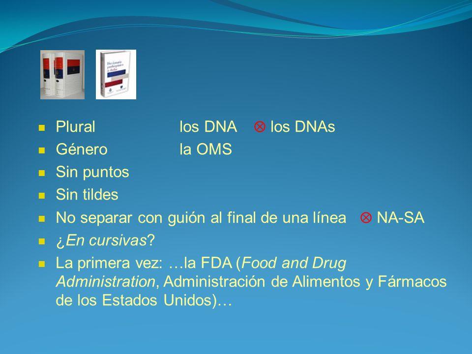 Plural los DNA los DNAs Género la OMS Sin puntos Sin tildes No separar con guión al final de una línea NA-SA ¿En cursivas? La primera vez: …la FDA (Fo