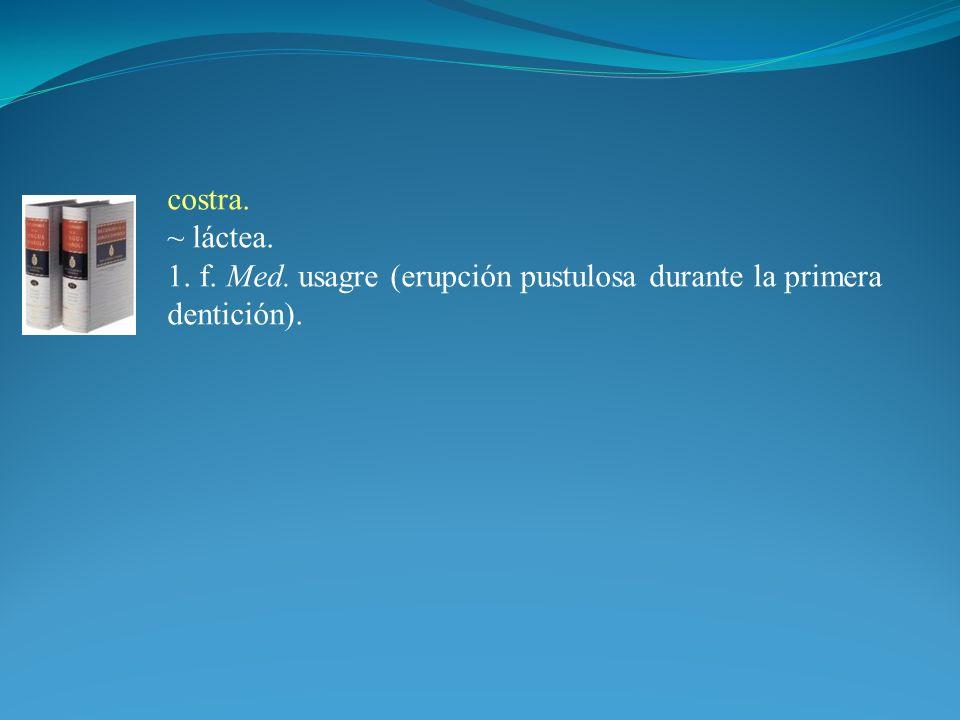 costra. ~ láctea. 1. f. Med. usagre (erupción pustulosa durante la primera dentición).