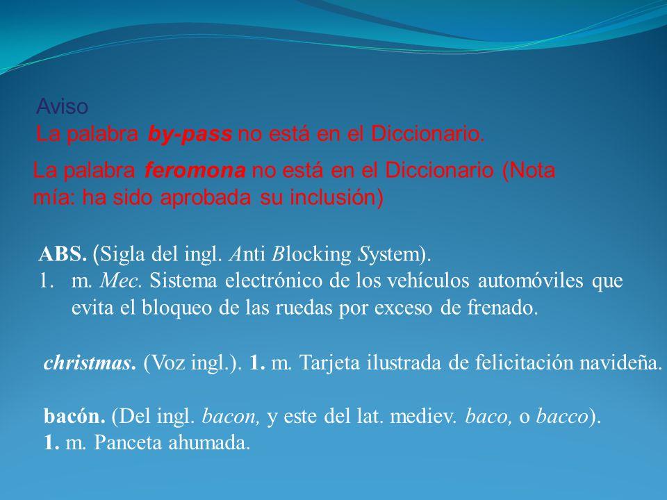 Aviso La palabra by-pass no está en el Diccionario. ABS. ( Sigla del ingl. Anti Blocking System). 1.m. Mec. Sistema electrónico de los vehículos autom