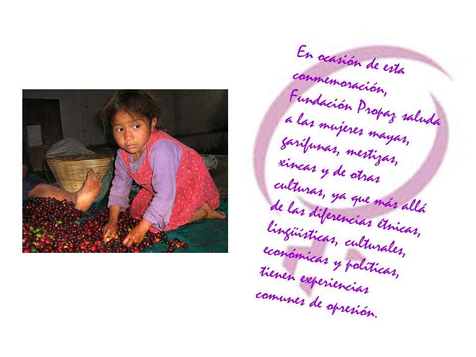 En ocasión de esta conmemoración, Fundación Propaz saluda a las mujeres mayas, garífunas, mestizas, xincas y de otras culturas, ya que más allá de las diferencias étnicas, lingüísticas, culturales, económicas y políticas, tienen experiencias comunes de opresión.