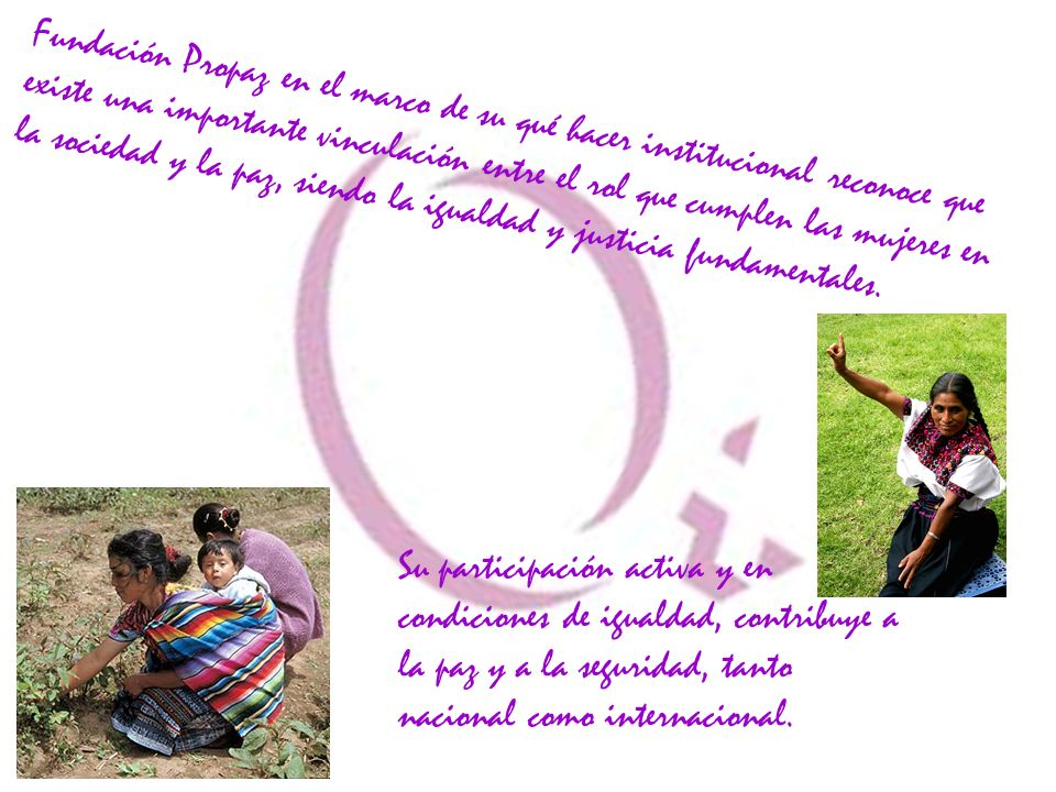 Fundación Propaz en el marco de su qué hacer institucional reconoce que existe una importante vinculación entre el rol que cumplen las mujeres en la sociedad y la paz, siendo la igualdad y justicia fundamentales.