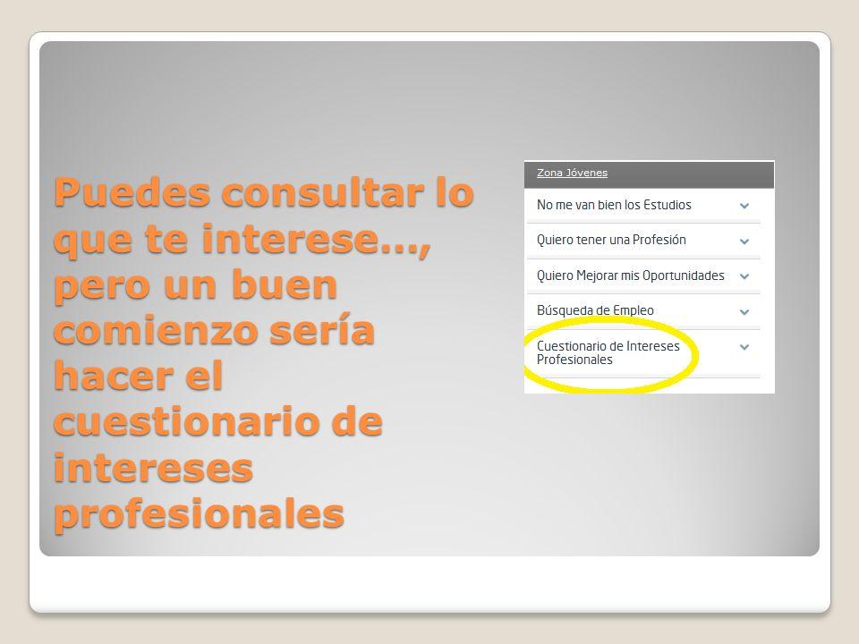 Puedes consultar lo que te interese…, pero un buen comienzo sería hacer el cuestionario de intereses profesionales