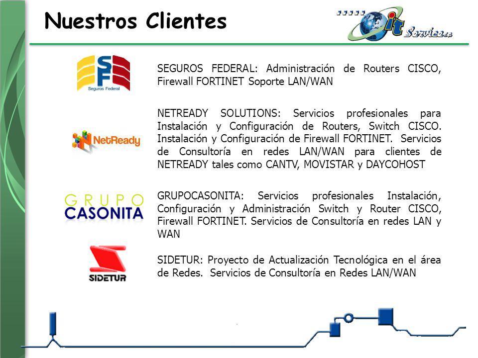 Nuestros Clientes SEGUROS FEDERAL: Administración de Routers CISCO, Firewall FORTINET Soporte LAN/WAN NETREADY SOLUTIONS: Servicios profesionales para