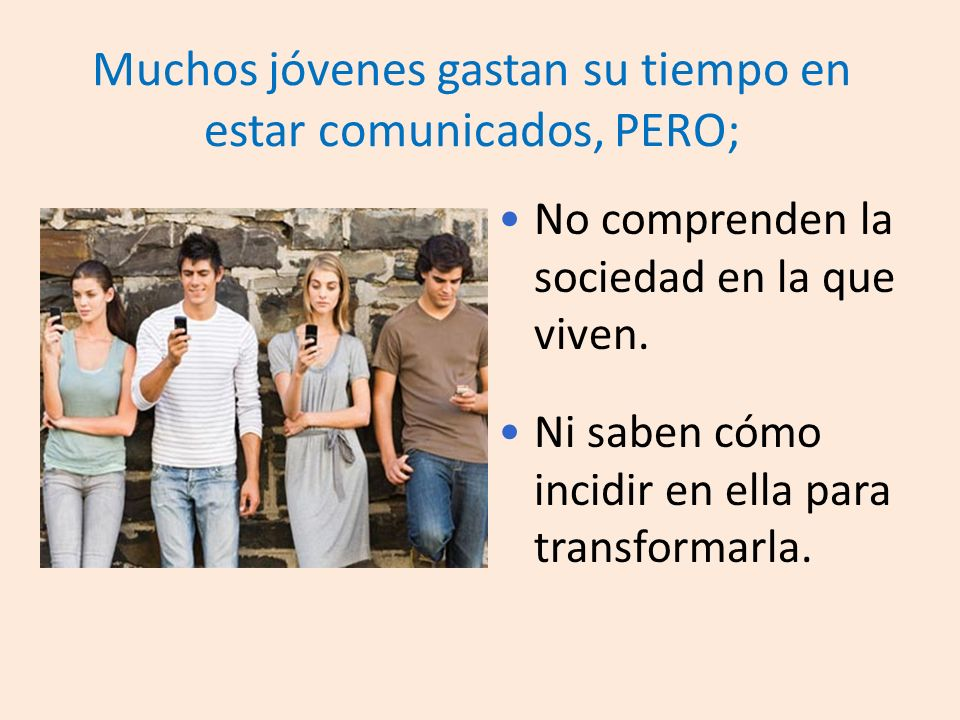 Muchos jóvenes gastan su tiempo en estar comunicados, PERO; No comprenden la sociedad en la que viven.