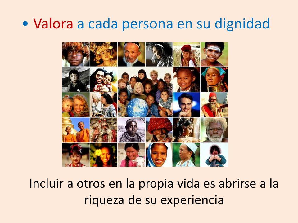 Valora a cada persona en su dignidad Incluir a otros en la propia vida es abrirse a la riqueza de su experiencia