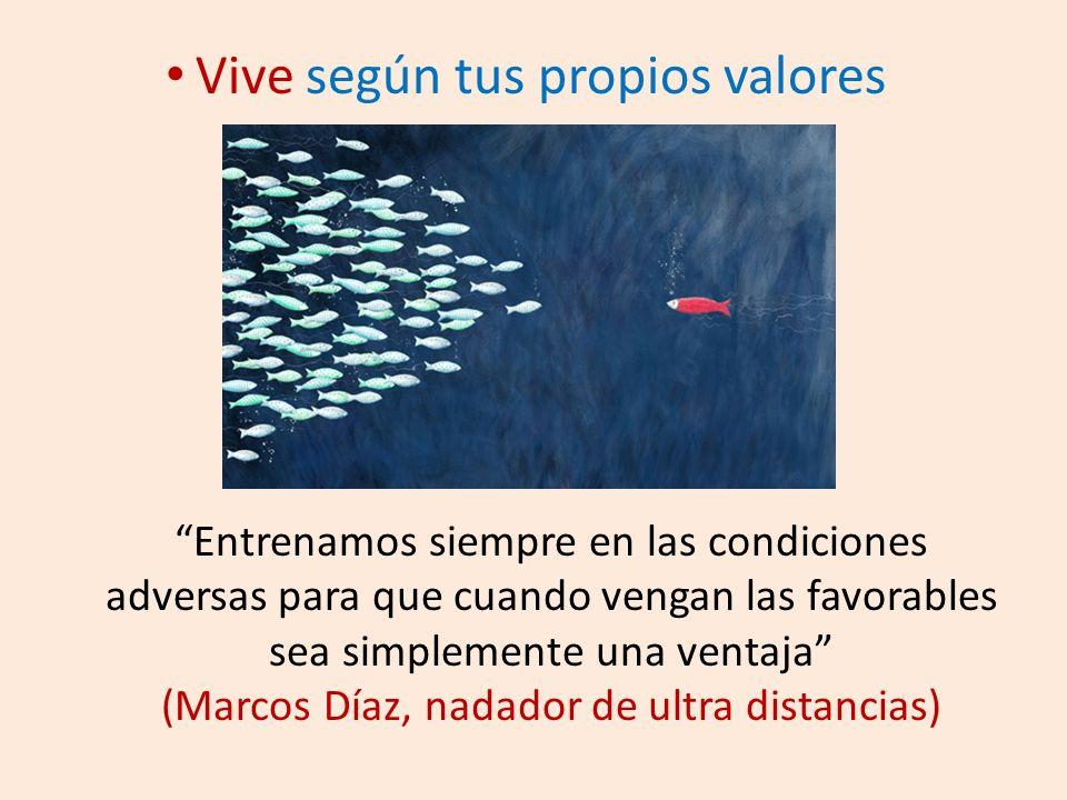 Vive según tus propios valores Entrenamos siempre en las condiciones adversas para que cuando vengan las favorables sea simplemente una ventaja (Marcos Díaz, nadador de ultra distancias)