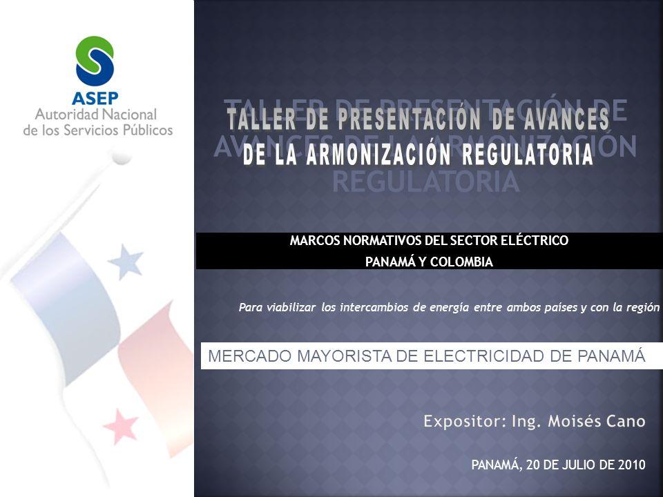 MARCOS NORMATIVOS DEL SECTOR ELÉCTRICO PANAMÁ Y COLOMBIA PANAMÁ, 20 DE JULIO DE 2010 Para viabilizar los intercambios de energía entre ambos países y con la región MERCADO MAYORISTA DE ELECTRICIDAD DE PANAMÁ