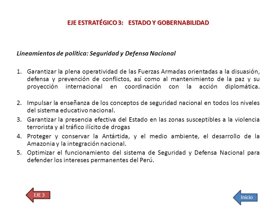 Lineamientos de política: Seguridad y Defensa Nacional 1.Garantizar la plena operatividad de las Fuerzas Armadas orientadas a la disuasión, defensa y
