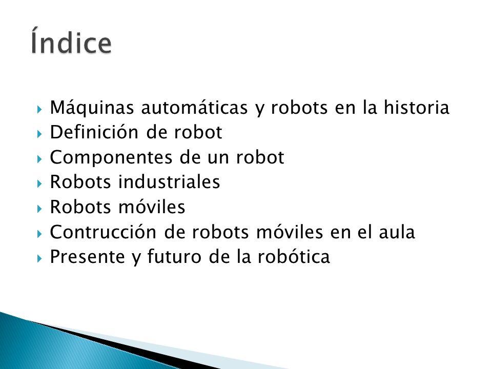 Máquinas automáticas y robots en la historia Definición de robot Componentes de un robot Robots industriales Robots móviles Contrucción de robots móviles en el aula Presente y futuro de la robótica
