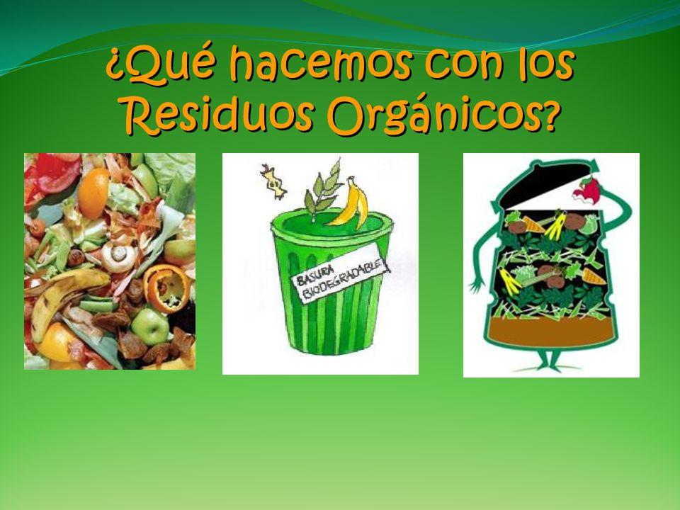 ¿Qué hacemos con los Residuos Orgánicos? ¿Qué hacemos con los Residuos Orgánicos?