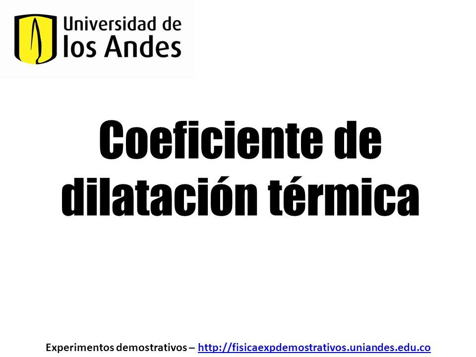 Coeficiente de dilatación térmica Experimentos demostrativos – http://fisicaexpdemostrativos.uniandes.edu.cohttp://fisicaexpdemostrativos.uniandes.edu