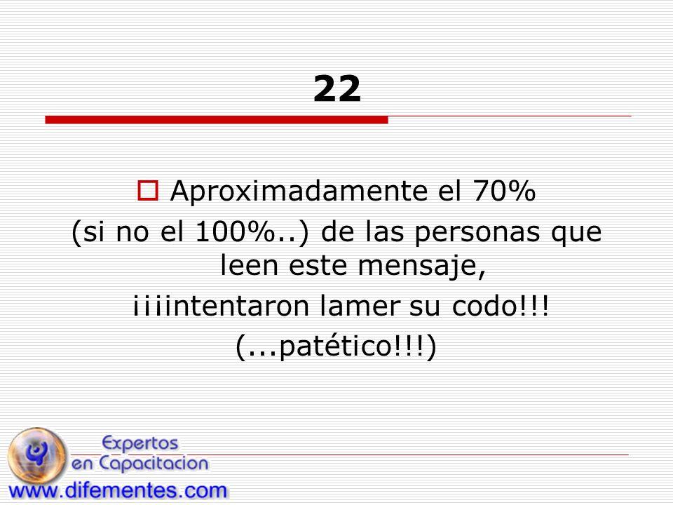 22 Aproximadamente el 70% (si no el 100%..) de las personas que leen este mensaje, ¡¡¡intentaron lamer su codo!!.