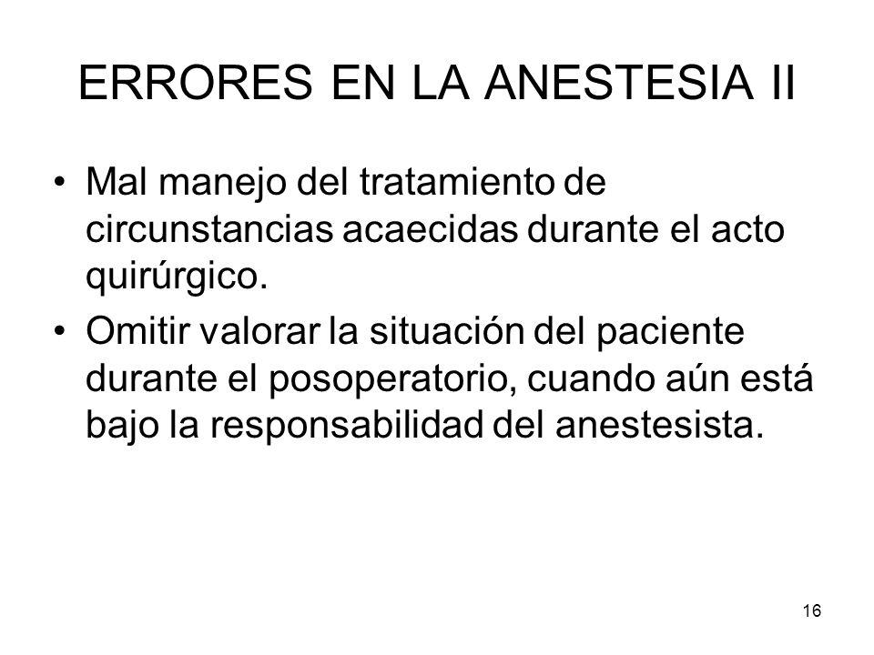 16 ERRORES EN LA ANESTESIA II Mal manejo del tratamiento de circunstancias acaecidas durante el acto quirúrgico. Omitir valorar la situación del pacie
