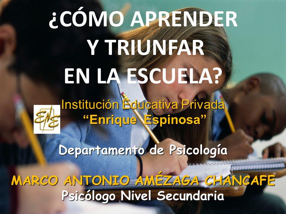 ¿CÓMO APRENDER Y TRIUNFAR EN LA ESCUELA? Institución Educativa Privada Enrique Espinosa Enrique Espinosa Departamento de Psicología MARCO ANTONIO AMÉZ