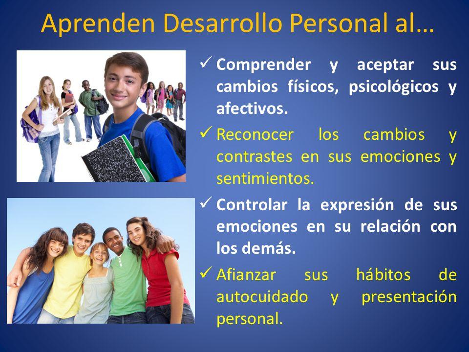 Aprenden Desarrollo Personal al… Comprender y aceptar sus cambios físicos, psicológicos y afectivos. Reconocer los cambios y contrastes en sus emocion