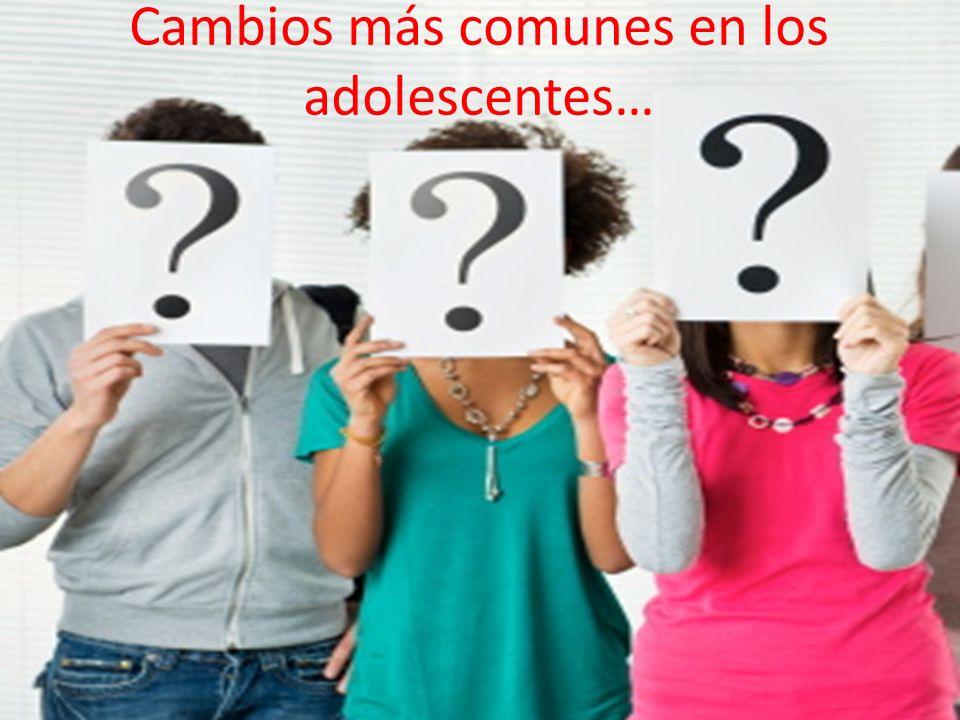 Cambios más comunes en los adolescentes…