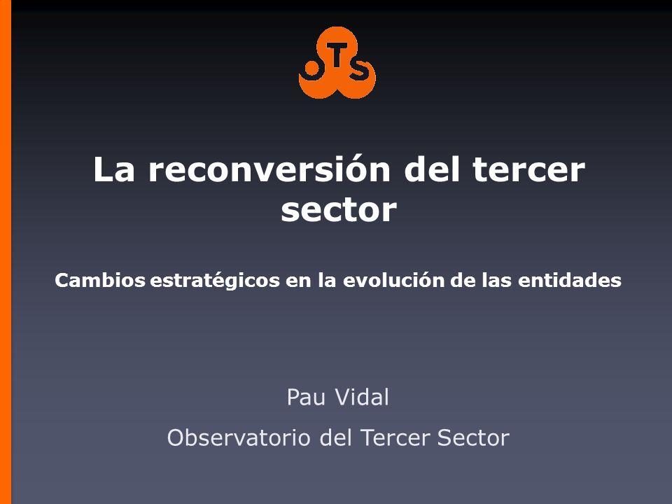 La reconversión del tercer sector Cambios estratégicos en la evolución de las entidades Pau Vidal Observatorio del Tercer Sector