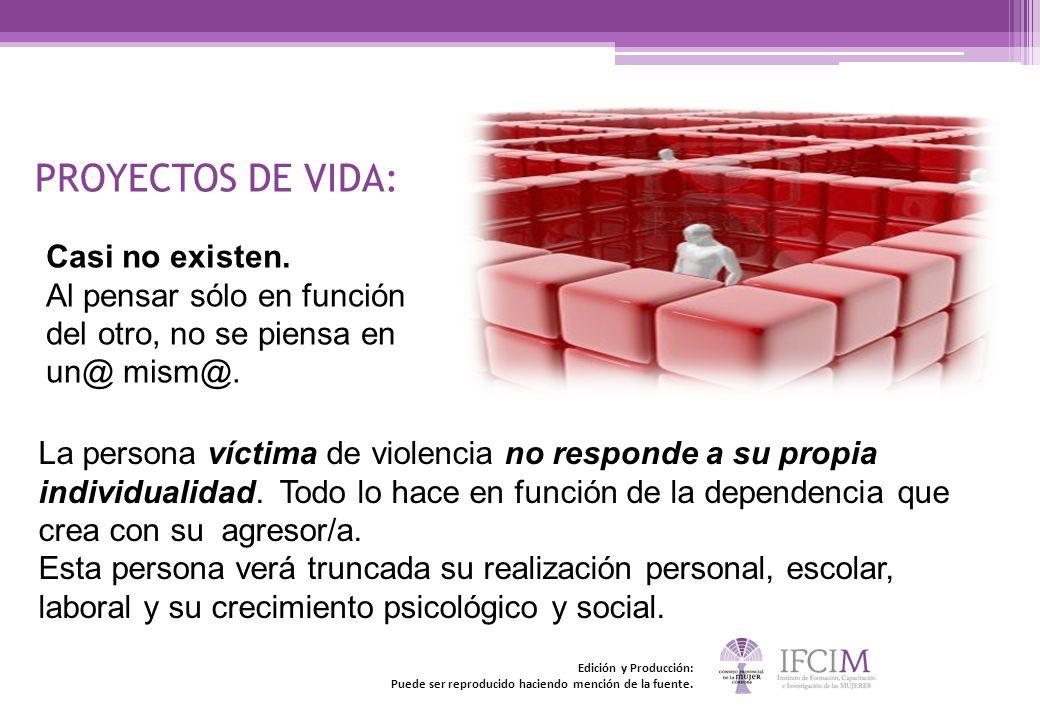 PROYECTOS DE VIDA: Casi no existen. Al pensar sólo en función del otro, no se piensa en un@ mism@. La persona víctima de violencia no responde a su pr