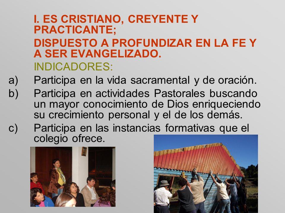 I. ES CRISTIANO, CREYENTE Y PRACTICANTE; DISPUESTO A PROFUNDIZAR EN LA FE Y A SER EVANGELIZADO. INDICADORES: a)Participa en la vida sacramental y de o