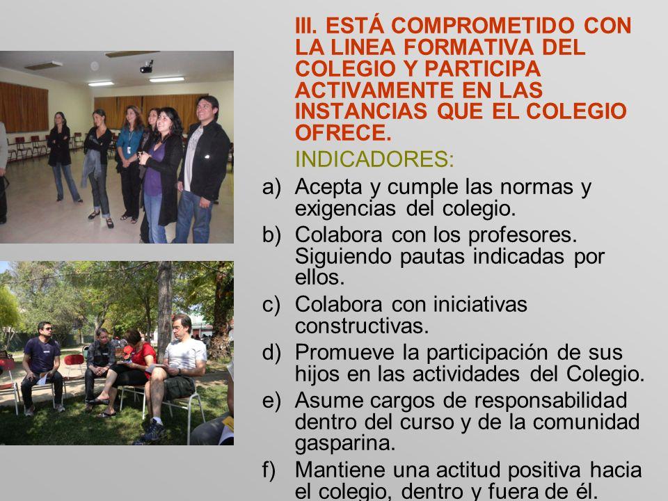 III. ESTÁ COMPROMETIDO CON LA LINEA FORMATIVA DEL COLEGIO Y PARTICIPA ACTIVAMENTE EN LAS INSTANCIAS QUE EL COLEGIO OFRECE. INDICADORES: a)Acepta y cum