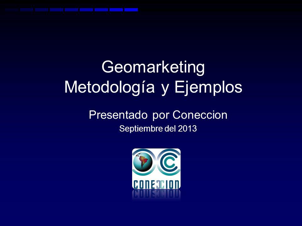 Geomarketing Metodología y Ejemplos Presentado por Coneccion Septiembre del 2013
