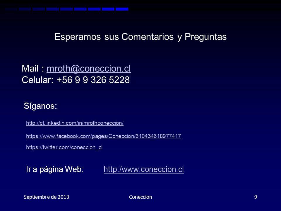 Esperamos sus Comentarios y Preguntas Mail : mroth@coneccion.clmroth@coneccion.cl Celular: +56 9 9 326 5228 Septiembre de 2013Coneccion9 Síganos: Ir a