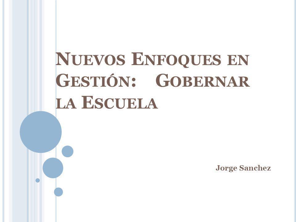 N UEVOS E NFOQUES EN G ESTIÓN : G OBERNAR LA E SCUELA Jorge Sanchez