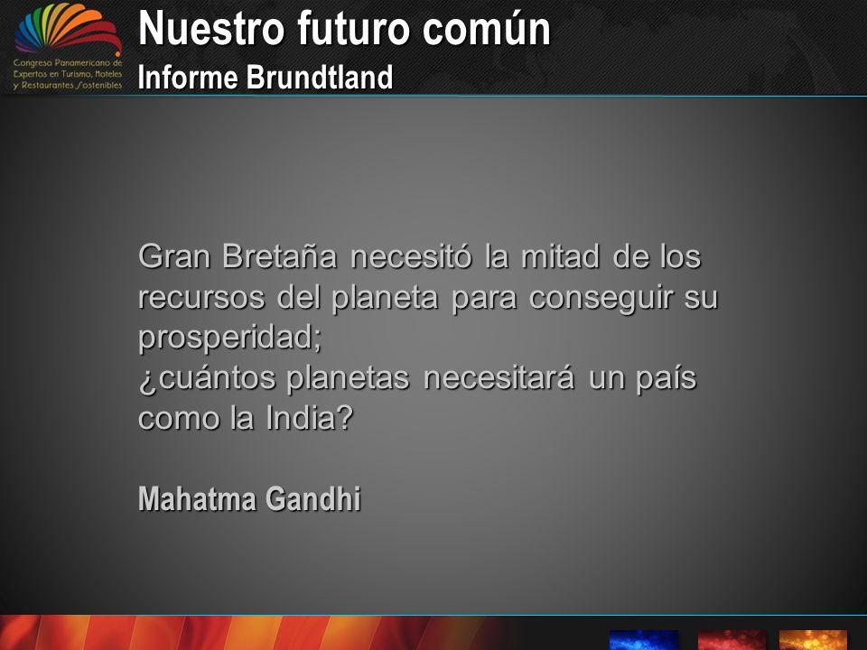 Nuestro futuro común Informe Brundtland Gran Bretaña necesitó la mitad de los recursos del planeta para conseguir su prosperidad; ¿cuántos planetas necesitará un país como la India.