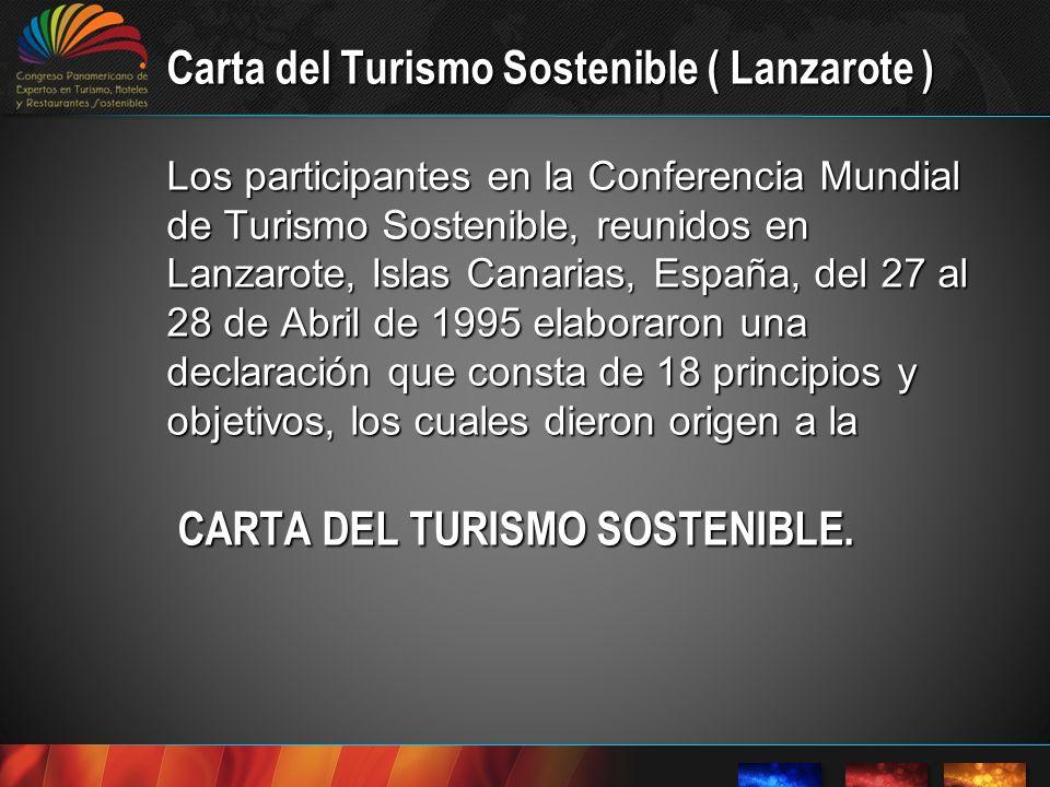 Carta del Turismo Sostenible ( Lanzarote ) Los participantes en la Conferencia Mundial de Turismo Sostenible, reunidos en Lanzarote, Islas Canarias, España, del 27 al 28 de Abril de 1995 elaboraron una declaración que consta de 18 principios y objetivos, los cuales dieron origen a la CARTA DEL TURISMO SOSTENIBLE.