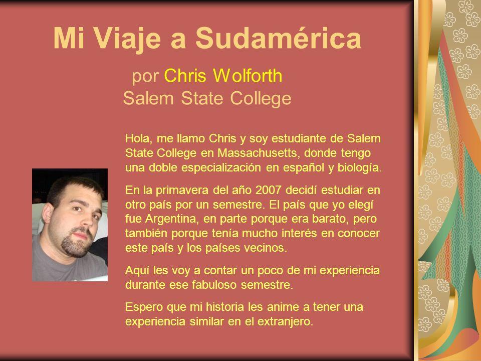 Mi Viaje a Sudamérica por Chris Wolforth Salem State College Hola, me llamo Chris y soy estudiante de Salem State College en Massachusetts, donde tengo una doble especialización en español y biología.