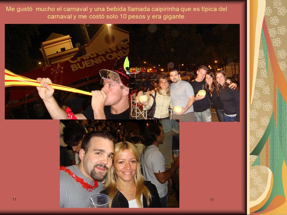 11 Me gustó mucho el carnaval y una bebida llamada caipirinha que es típica del carnaval y me costó solo 10 pesos y era gigante