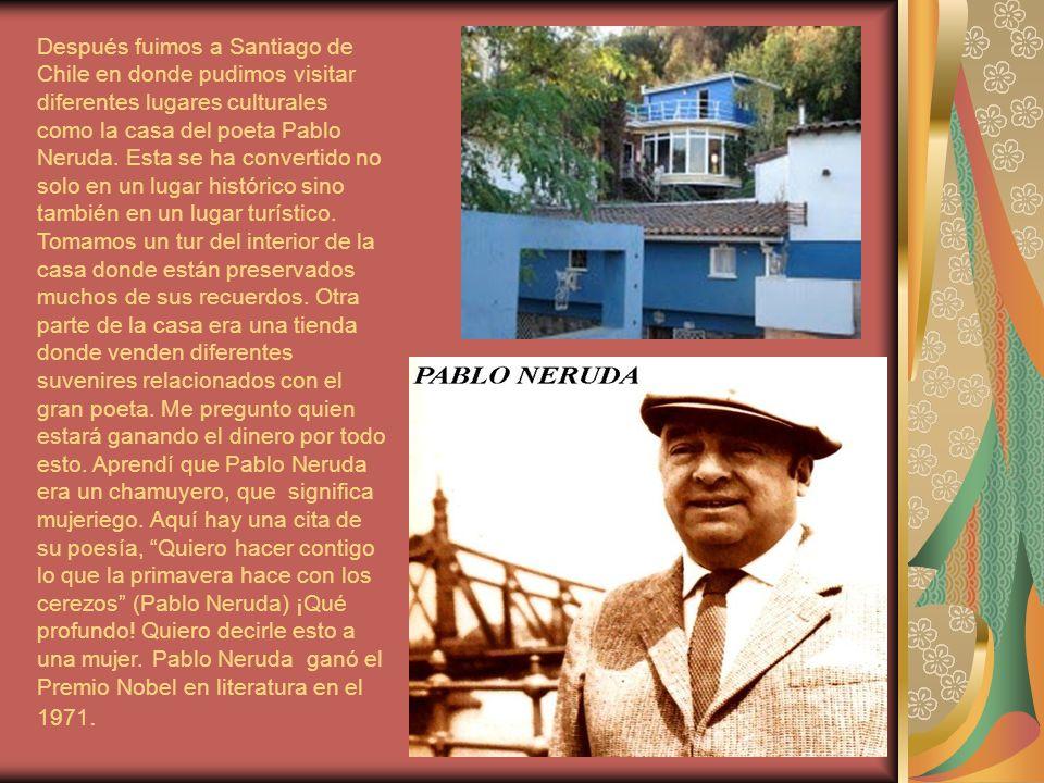 Después fuimos a Santiago de Chile en donde pudimos visitar diferentes lugares culturales como la casa del poeta Pablo Neruda.