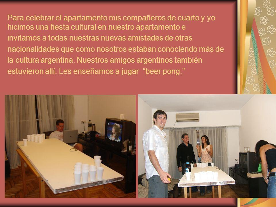 Para celebrar el apartamento mis compañeros de cuarto y yo hicimos una fiesta cultural en nuestro apartamento e invitamos a todas nuestras nuevas amistades de otras nacionalidades que como nosotros estaban conociendo más de la cultura argentina.