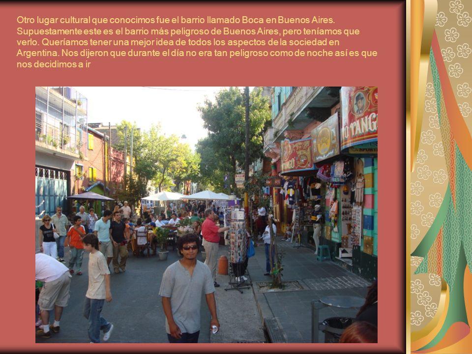 Otro lugar cultural que conocimos fue el barrio llamado Boca en Buenos Aires.