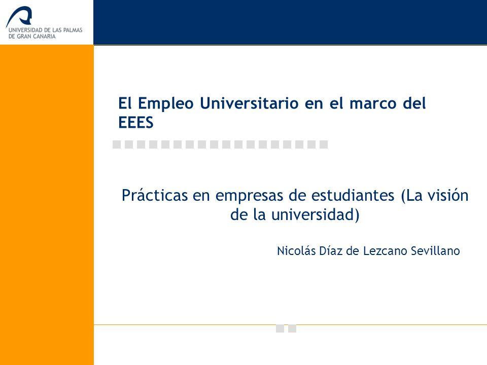 El Empleo Universitario en el marco del EEES Prácticas en empresas de estudiantes (La visión de la universidad) Nicolás Díaz de Lezcano Sevillano